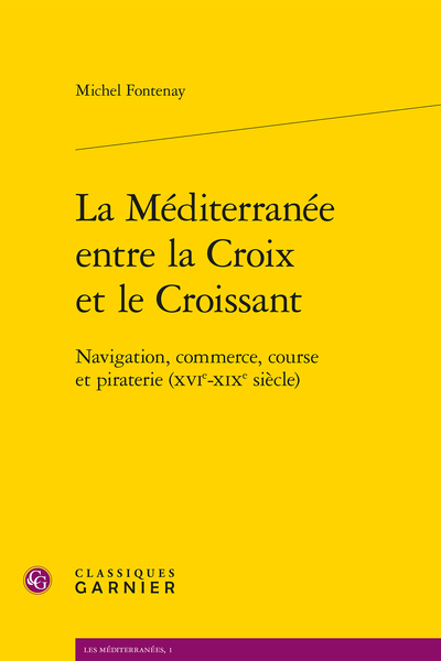 La Méditerranée entre la Croix et le Croissant. Navigation, commerce, course et piraterie (XVIe-XIXe siècle)