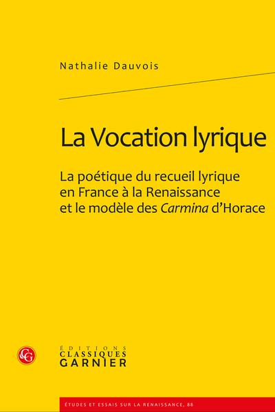 La Vocation lyrique. La poétique du recueil lyrique en France à la Renaissance et le modèle des Carmina d'Horace