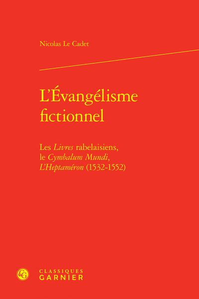 L'Évangélisme fictionnel. Les Livres rabelaisiens, le Cymbalum Mundi, L'Heptaméron (1532-1552)