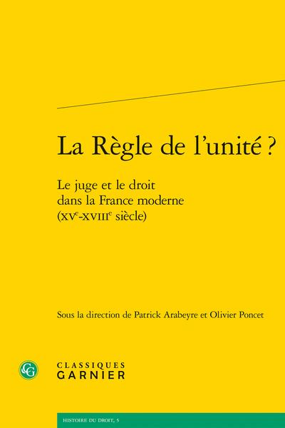 La Règle de l'unité ?. Le juge et le droit dans la France moderne (XVe-XVIIIe siècle)