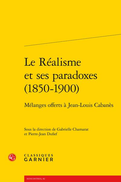 Le Réalisme et ses paradoxes (1850-1900). Mélanges offerts à Jean-Louis Cabanès - Présentation