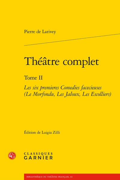 Théâtre complet. Tome II. Les six premieres Comedies facecieuses (Le Morfondu, Les Jaloux, Les Escolliers)