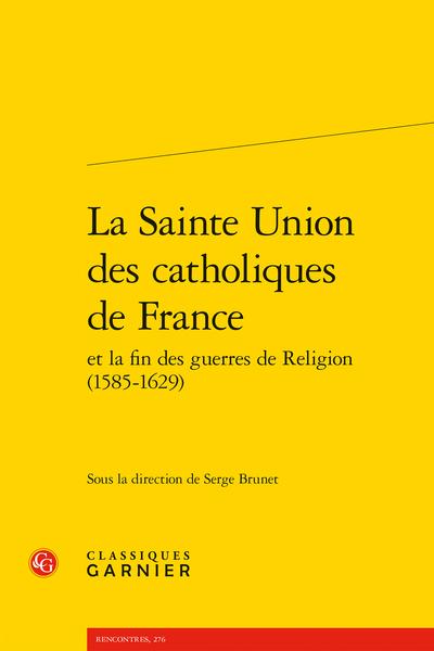 La Sainte Union des catholiques de France et la fin des guerres de Religion (1585-1629) - Entre union et désunions