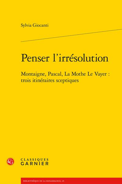 Penser l'irrésolution. Montaigne, Pascal, La Mothe Le Vayer : trois itinéraires sceptiques