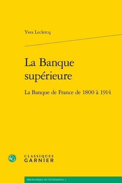 La Banque supérieure. La Banque de France de 1800 à 1914 - Table des matières